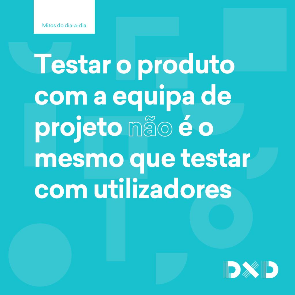 Testar o produto com a equipa de projeto (não) é o mesmo que testar com os utilizadores