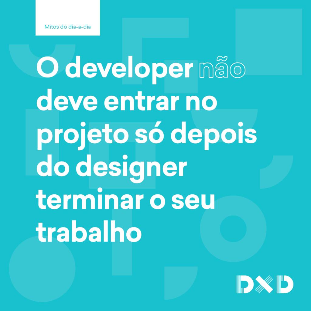 O developer (não) deve entrar no projeto só depois do designer terminar o seu trabalho