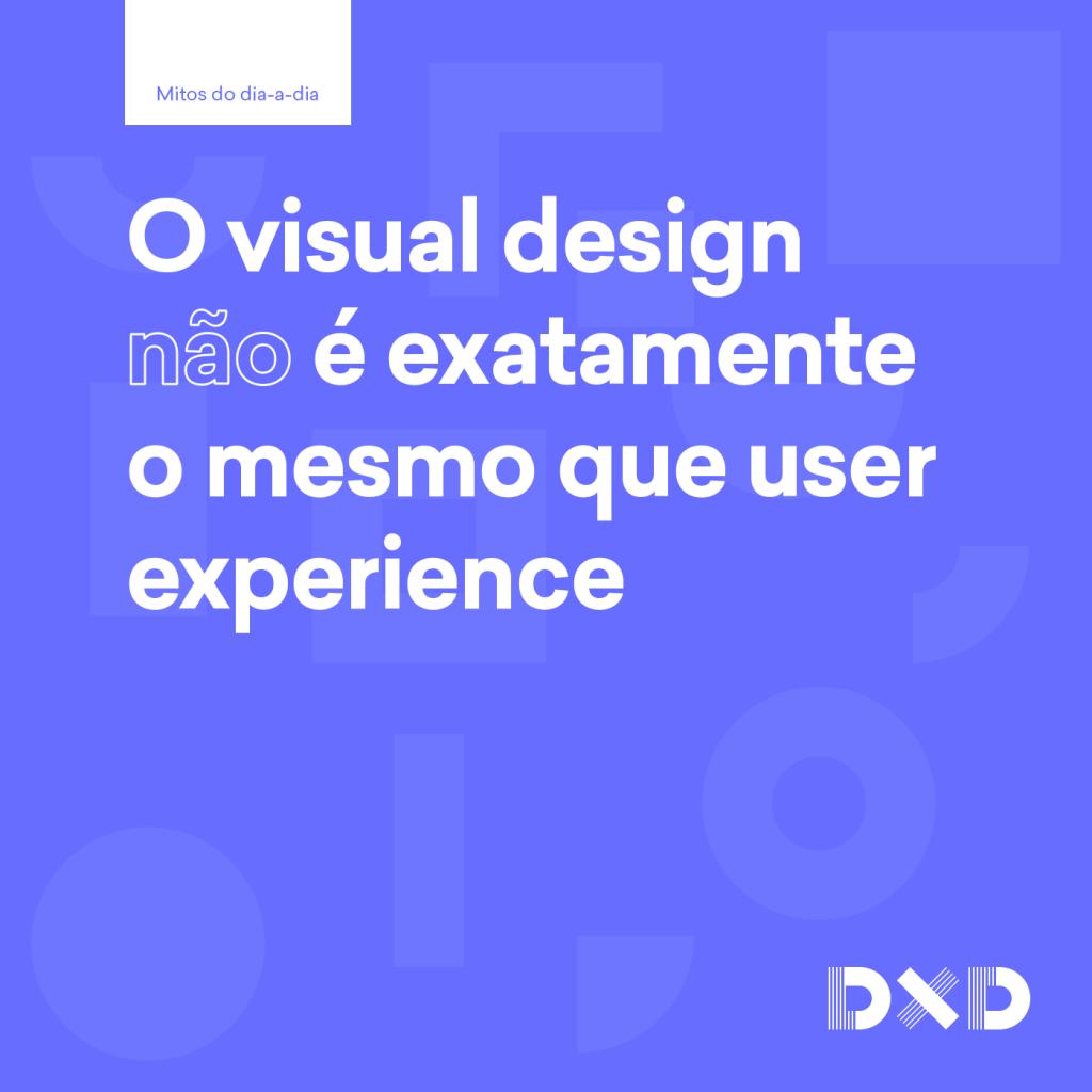 O visual design (não) é exatamente a mesma coisa que user experience